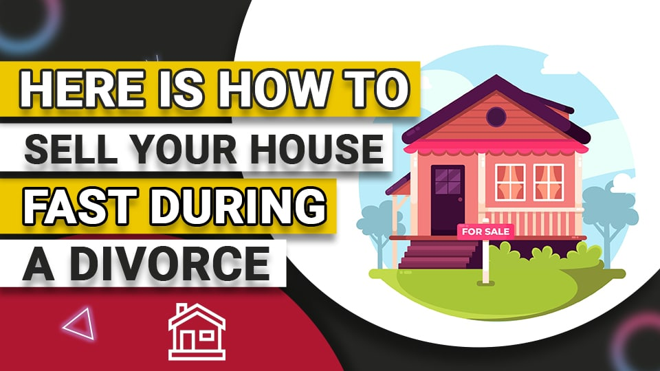 Here is How to Sell Your House Fast During Divorce